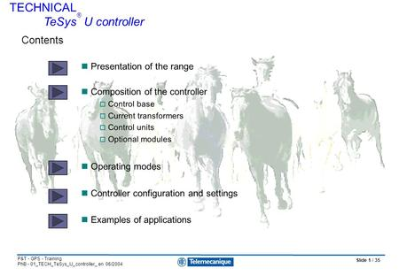 Slide 1 / 35 P&T - GPS - Training PhB - 01_TECH_TeSys_U_controller_ en 06/2004 Presentation of the range Composition of the controller  Control base 