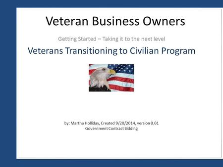 Getting Started – Taking it to the next level Veteran Business Owners by: Martha Holliday, Created 9/20/2014, version 0.01 Government Contract Bidding.