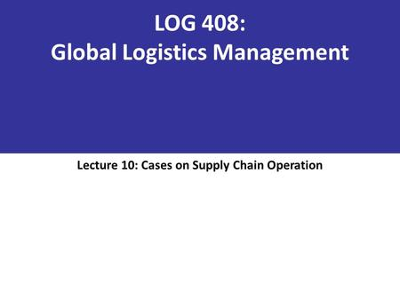 LOG 408: Global Logistics Management Lecture 10: Cases on Supply Chain Operation.