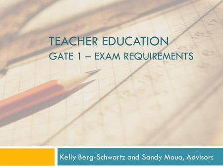 TEACHER EDUCATION GATE 1 – EXAM REQUIREMENTS Kelly Berg-Schwartz and Sandy Moua, Advisors.