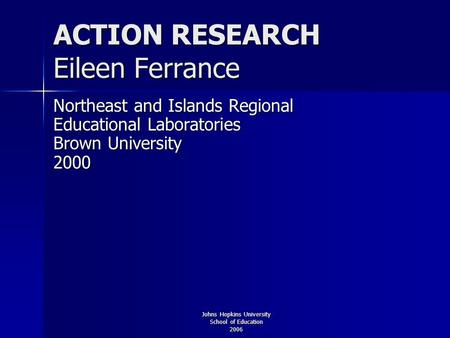 Johns Hopkins University School of Education 2006 ACTION RESEARCH Eileen Ferrance Northeast and Islands Regional Educational Laboratories Brown University.