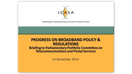 14 November 2014 PROGRESS ON BROADBAND POLICY & REGULATIONS Briefing to Parliamentary Portfolio Committee on Telecommunications and Postal Services.