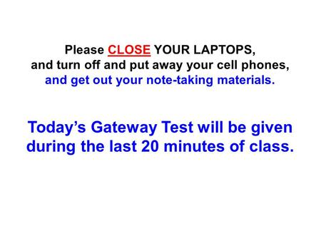 Please CLOSE YOUR LAPTOPS, and turn off and put away your cell phones, and get out your note-taking materials. Today's Gateway Test will be given during.