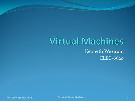 ELEC6200, Fall 07, Oct 29 Westrom: Virtual Machines 1 Kenneth Westrom ELEC-6620.