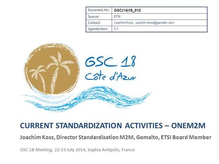 CURRENT STANDARDIZATION ACTIVITIES – ONEM2M GSC-18 Meeting, 22-23 July 2014, Sophia Antipolis, France Document No: GSC(14)18_012 Source: ETSI Contact:
