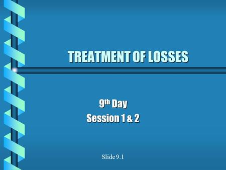 TREATMENT OF LOSSES 9 th Day Session 1 & 2 Slide 9.1.