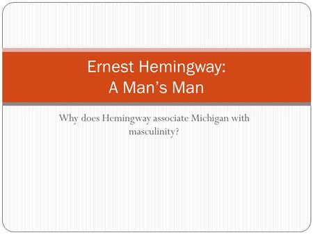 Why does Hemingway associate Michigan with masculinity? Ernest Hemingway: A Man's Man.