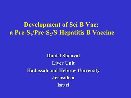Development of Sci B Vac: a Pre-S 1 /Pre-S 2 /S Hepatitis B Vaccine Daniel Shouval Liver Unit Hadassah and Hebrew University JerusalemIsrael.