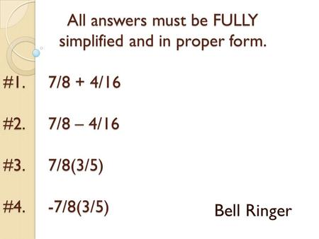 All answers must be FULLY simplified and in proper form. #1. 7/8 + 4/16 #2. 7/8 – 4/16 #3. 7/8(3/5) #4. -7/8(3/5) Bell Ringer.