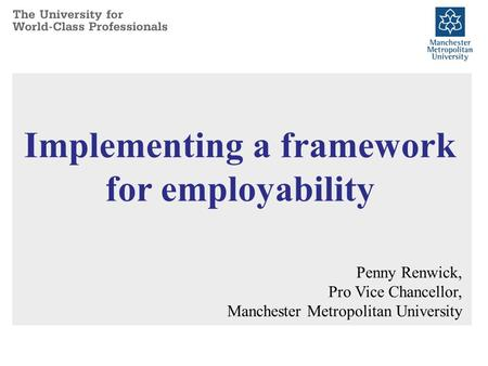 Implementing a framework for employability Penny Renwick, Pro Vice Chancellor, Manchester Metropolitan University.