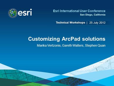Technical Workshops | Esri International User Conference San Diego, California Customizing ArcPad solutions Marika Vertzonis, Gareth Walters, Stephen Quan.
