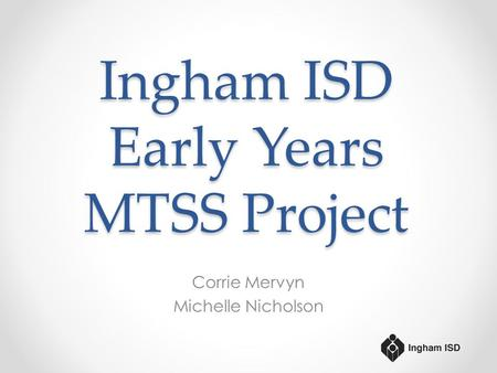 Ingham ISD Early Years MTSS Project Corrie Mervyn Michelle Nicholson.