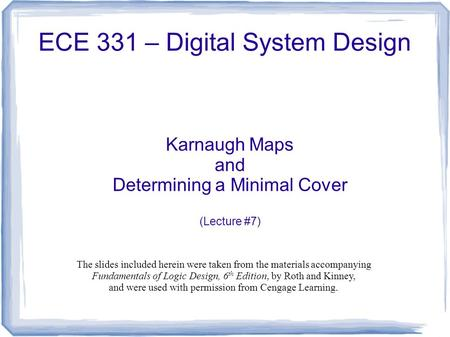 ECE 331 – Digital System Design Karnaugh Maps and Determining a Minimal Cover (Lecture #7) The slides included herein were taken from the materials accompanying.