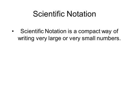 Scientific Notation Scientific Notation is a compact way of writing very large or very small numbers.
