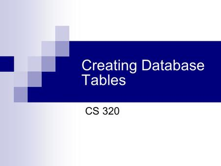 Creating Database Tables CS 320. Review: Levels of data models 1. Conceptual: describes WHAT data the system contains 2. Logical: describes HOW the database.