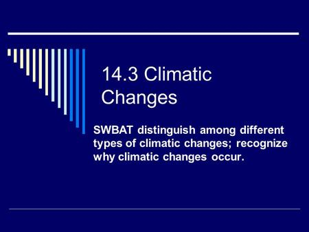 14.3 Climatic Changes SWBAT distinguish among different types of climatic changes; recognize why climatic changes occur.