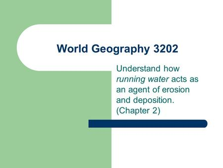 World Geography 3202 Understand how running water acts as an agent of erosion and deposition. (Chapter 2)