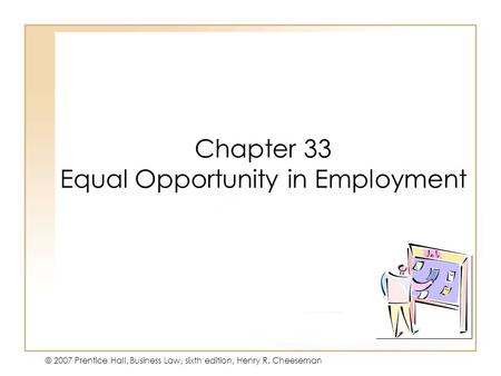19 - 141 - 1 © 2007 Prentice Hall, Business Law, sixth edition, Henry R. Cheeseman Chapter 33 Equal Opportunity in Employment.
