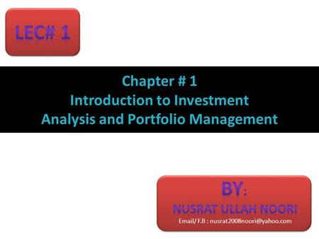 Email/ F.B : nusrat2008noori@yahoo.com Lec# 1 Chapter # 1 Introduction to Investment Analysis and Portfolio Management By: Nusrat ullah noori Email/ F.B.