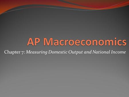 Chapter 7: Measuring Domestic Output and National Income.