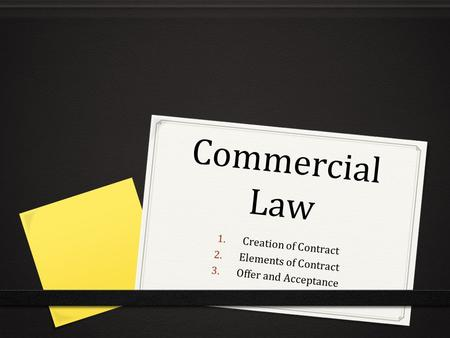 Commercial Law 1. Creation of Contract 2. Elements of Contract 3. Offer and Acceptance.