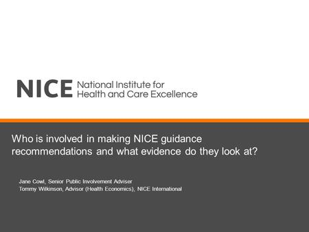 Who is involved in making NICE guidance recommendations and what evidence do they look at? Jane Cowl, Senior Public Involvement Adviser Tommy Wilkinson,
