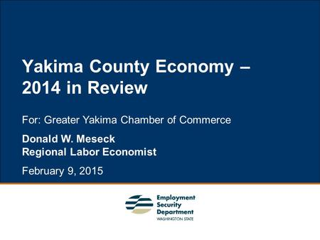 1 For: Greater Yakima Chamber of Commerce Donald W. Meseck Regional Labor Economist February 9, 2015 Yakima County Economy – 2014 in Review.