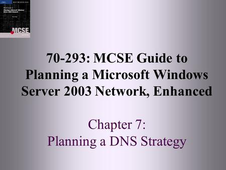 70-293: MCSE Guide to Planning a Microsoft Windows Server 2003 Network, Enhanced Chapter 7: Planning a DNS Strategy.