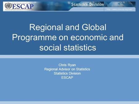 Regional and Global Programme on economic and social statistics Chris Ryan Regional Advisor on Statistics Statistics Division ESCAP.
