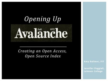 Amy Ballmer, FIT Jennifer Poggiali, Lehman College Opening Up Creating an Open Access, Open Source Index.