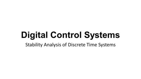 Digital Control Systems Stability Analysis of Discrete Time Systems.