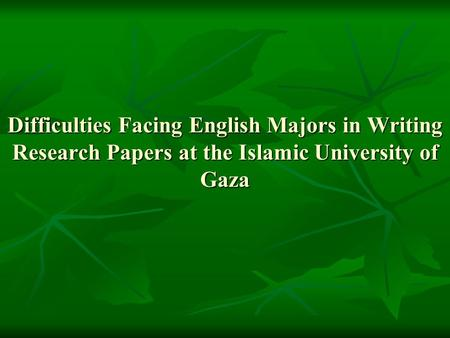 Difficulties Facing English Majors in Writing Research Papers at the Islamic University of Gaza.
