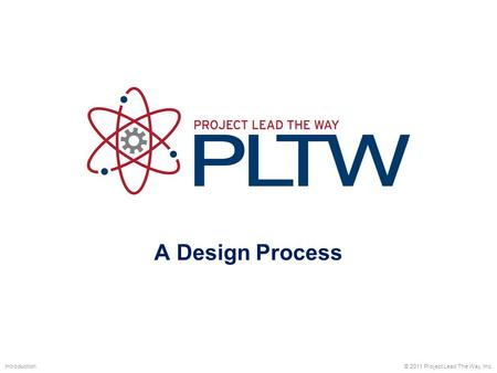 A Design Process Introduction © 2011 Project Lead The Way, Inc.
