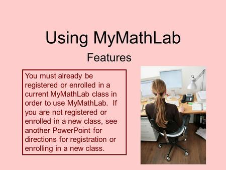 Using MyMathLab Features You must already be registered or enrolled in a current MyMathLab class in order to use MyMathLab. If you are not registered or.