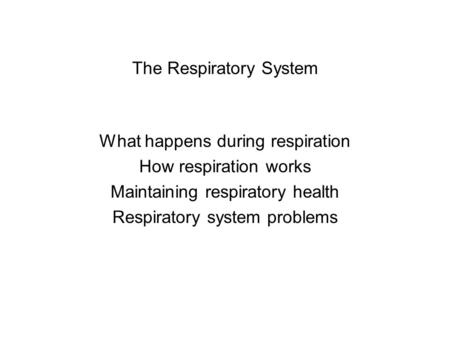The Respiratory System What happens during respiration How respiration works Maintaining respiratory health Respiratory system problems.