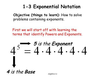 Algebra 1c 1-3 Exponential Notation Objective (things to learn): How to solve problems containing exponents. First we will start off with learning the.