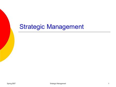 Strategic Management Spring 2007 Strategic Management.