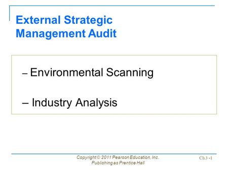 Copyright © 2011 Pearson Education, Inc. Publishing as Prentice Hall Ch 3 -1 External Strategic Management Audit – Environmental Scanning – Industry Analysis.