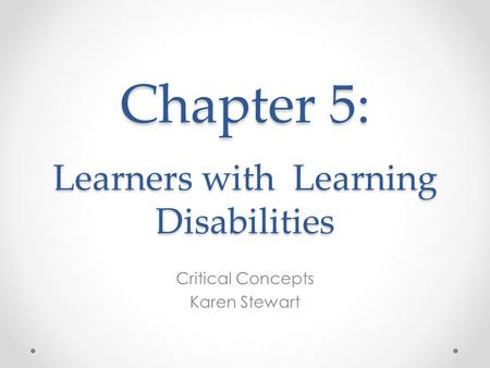 Chapter 5: Learners with Learning Disabilities Critical Concepts Karen Stewart.