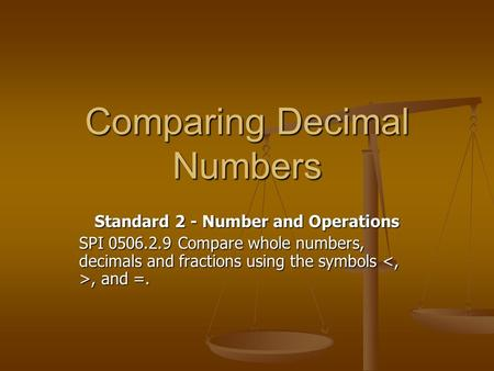 Comparing Decimal Numbers Standard 2 - Number and Operations SPI 0506.2.9 Compare whole numbers, decimals and fractions using the symbols, and =.