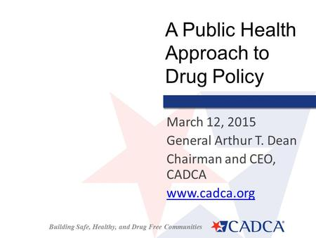 Building Safe, Healthy, and Drug Free Communities March 12, 2015 General Arthur T. Dean Chairman and CEO, CADCA www.cadca.org A Public Health Approach.
