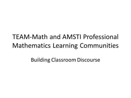 TEAM-Math and AMSTI Professional Mathematics Learning Communities Building Classroom Discourse.