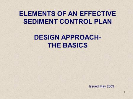 1 ELEMENTS OF AN EFFECTIVE SEDIMENT CONTROL PLAN DESIGN APPROACH- THE BASICS Issued May 2009.