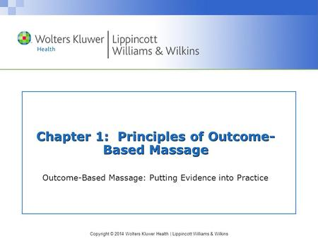 Copyright © 2014 Wolters Kluwer Health | Lippincott Williams & Wilkins Chapter 1: Principles of Outcome- Based Massage Outcome-Based Massage: Putting Evidence.