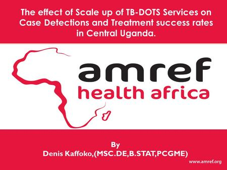 By Denis Kaffoko,(MSC.DE,B.STAT,PCGME) The effect of Scale up of TB-DOTS Services on Case Detections and Treatment success rates in Central Uganda.