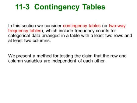 11-3 Contingency Tables In this section we consider contingency tables (or two-way frequency tables), which include frequency counts for categorical data.