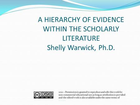 A HIERARCHY OF EVIDENCE WITHIN THE SCHOLARLY LITERATURE Shelly Warwick, Ph.D. 2012 – Permission is granted to reproduce and edit this work for non-commercial.