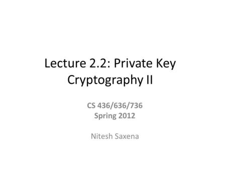 Lecture 2.2: Private Key Cryptography II CS 436/636/736 Spring 2012 Nitesh Saxena.