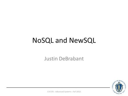NoSQL and NewSQL Justin DeBrabant CIS 570 - Advanced Systems - Fall 2013.