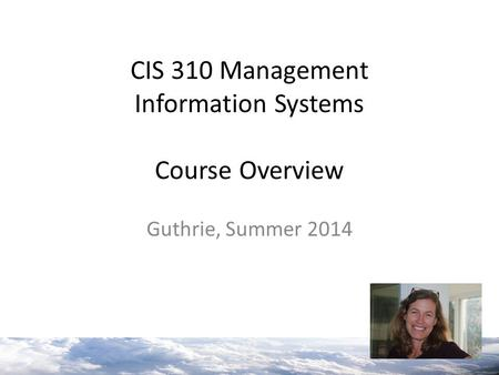 CIS 310 Management Information Systems Course Overview Guthrie, Summer 2014.